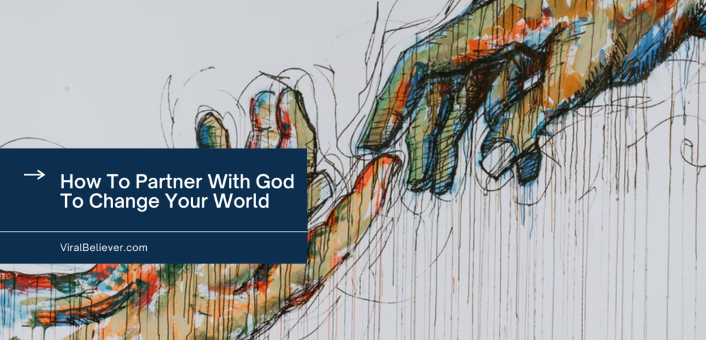 How To Partner With God To Change Your World